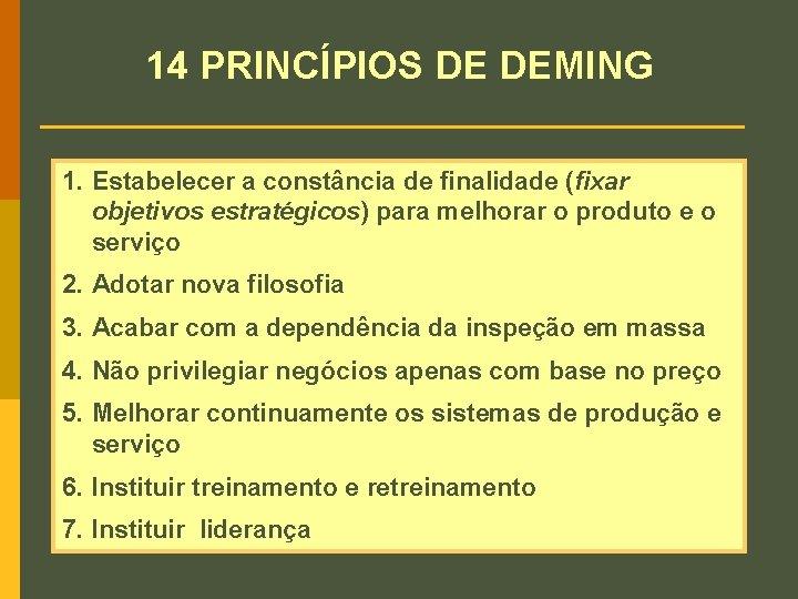 14 PRINCÍPIOS DE DEMING 1. Estabelecer a constância de finalidade (fixar objetivos estratégicos) para