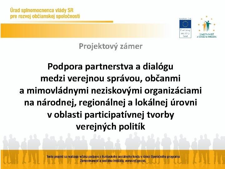 Projektový zámer Podpora partnerstva a dialógu medzi verejnou správou, občanmi a mimovládnymi neziskovými organizáciami