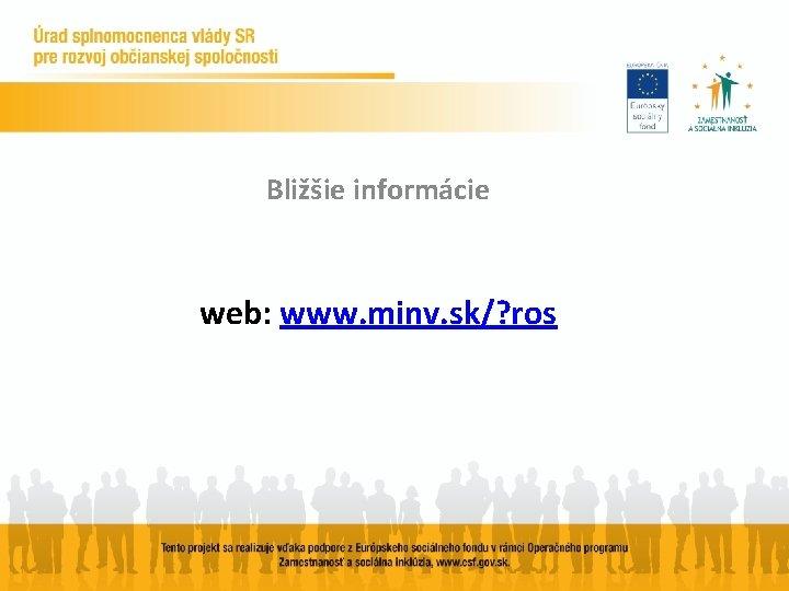 Bližšie informácie web: www. minv. sk/? ros