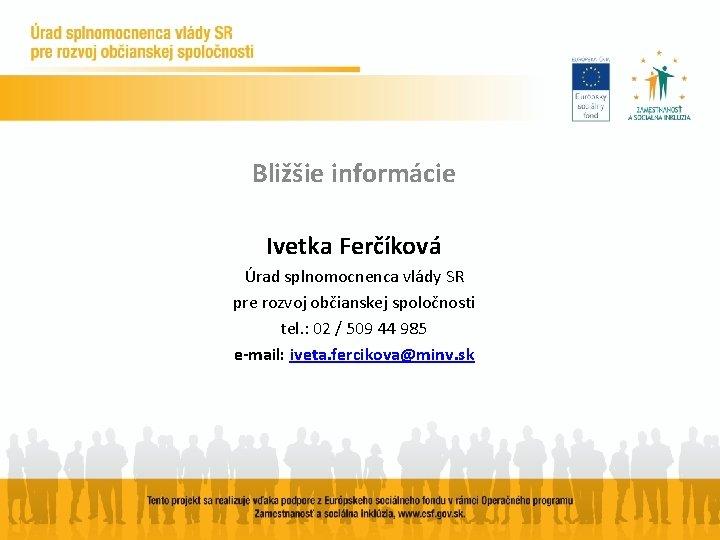 Bližšie informácie Ivetka Ferčíková Úrad splnomocnenca vlády SR pre rozvoj občianskej spoločnosti tel. :