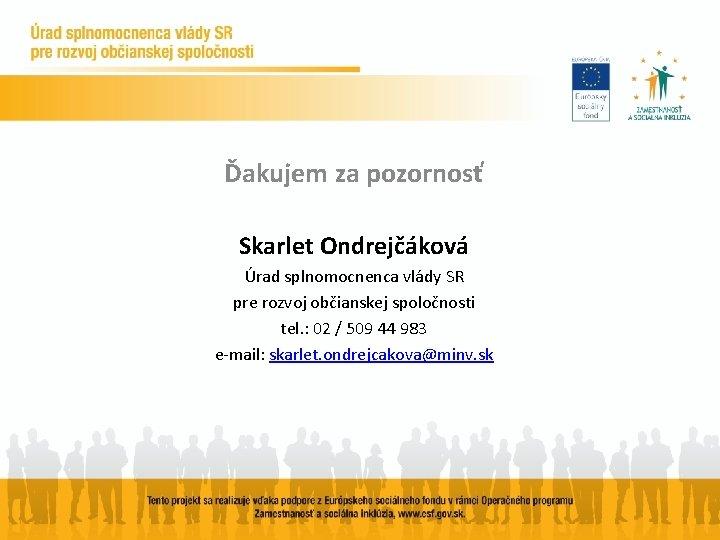 Ďakujem za pozornosť Skarlet Ondrejčáková Úrad splnomocnenca vlády SR pre rozvoj občianskej spoločnosti tel.