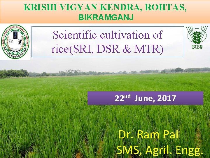 KRISHI VIGYAN KENDRA, ROHTAS, BIKRAMGANJ Scientific cultivation of rice(SRI, DSR & MTR) 22 nd