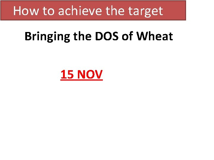 How to achieve the target Bringing the DOS of Wheat 15 NOV