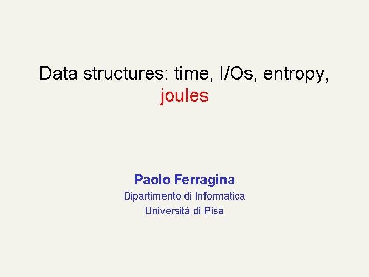 Data structures: time, I/Os, entropy, joules Paolo Ferragina Dipartimento di Informatica Università di Pisa