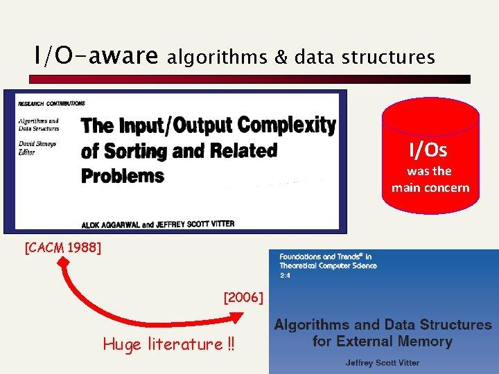 I/O-aware algorithms & data structures I/Os was the main concern [CACM 1988] [2006] Huge