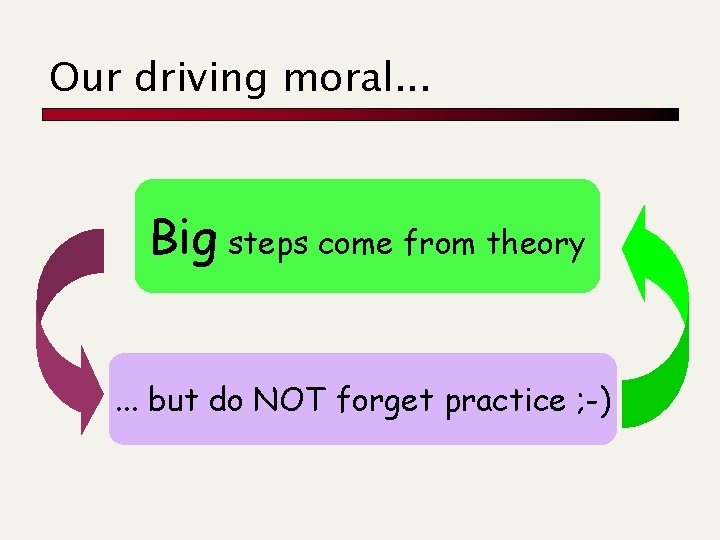 Our driving moral. . . Big steps come from theory. . . but do