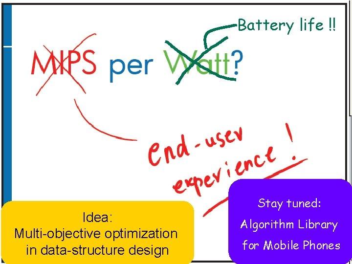 MIPS per Watt ? Idea: Multi-objective optimization in data-structure design Battery life !! Stay