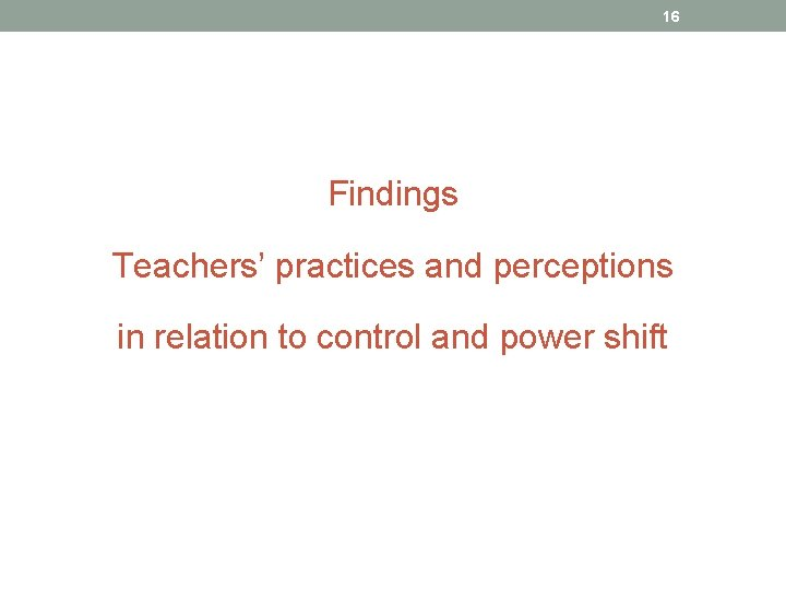 16 Findings Teachers' practices and perceptions in relation to control and power shift
