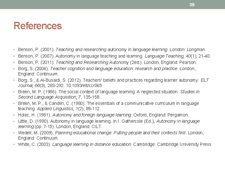 39 References • Benson, P. (2001). Teaching and researching autonomy in language learning. London: