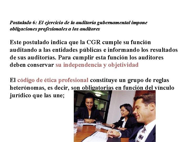 Postulado 6: El ejercicio de la auditoría gubernamental impone obligaciones profesionales a los auditores