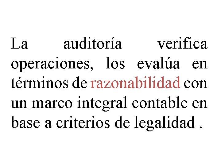 La auditoría verifica operaciones, los evalúa en términos de razonabilidad con un marco integral