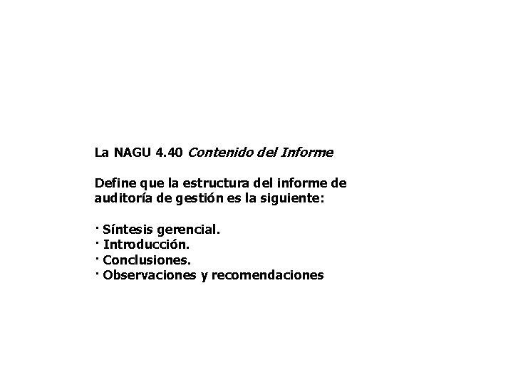 La NAGU 4. 40 Contenido del Informe Define que la estructura del informe de