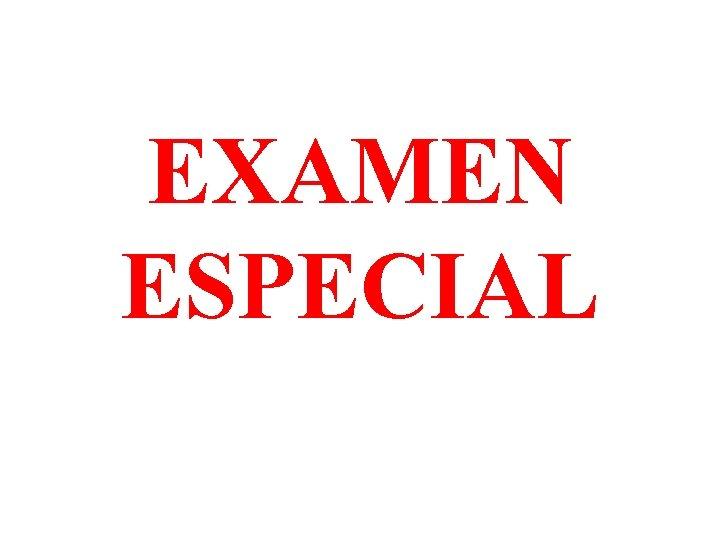 EXAMEN ESPECIAL