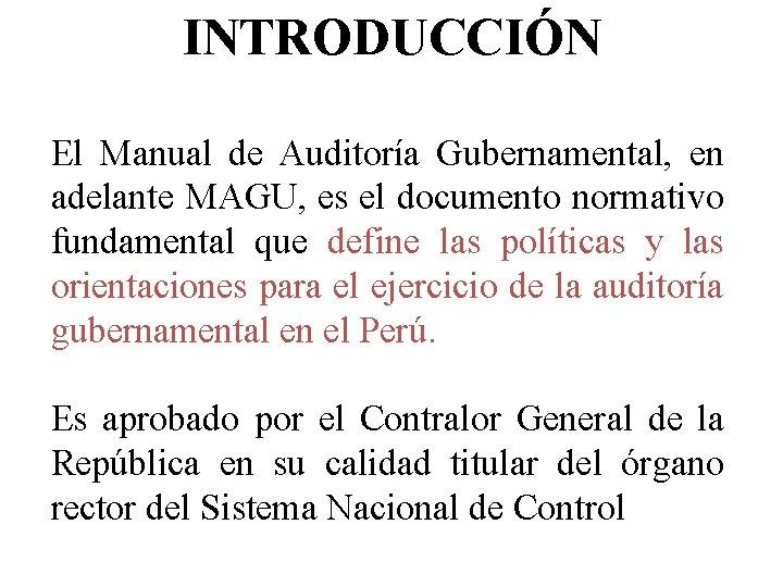 INTRODUCCIÓN El Manual de Auditoría Gubernamental, en adelante MAGU, es el documento normativo fundamental