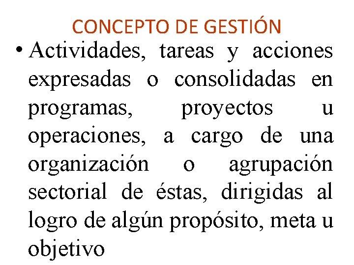 CONCEPTO DE GESTIÓN • Actividades, tareas y acciones expresadas o consolidadas en programas, proyectos
