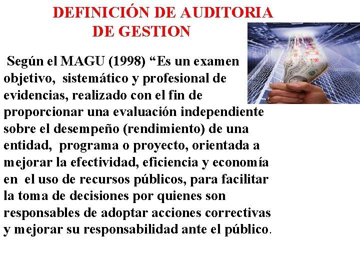 """DEFINICIÓN DE AUDITORIA DE GESTION Según el MAGU (1998) """"Es un examen objetivo, sistemático"""