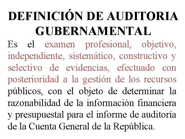 DEFINICIÓN DE AUDITORIA GUBERNAMENTAL Es el examen profesional, objetivo, independiente, sistemático, constructivo y selectivo