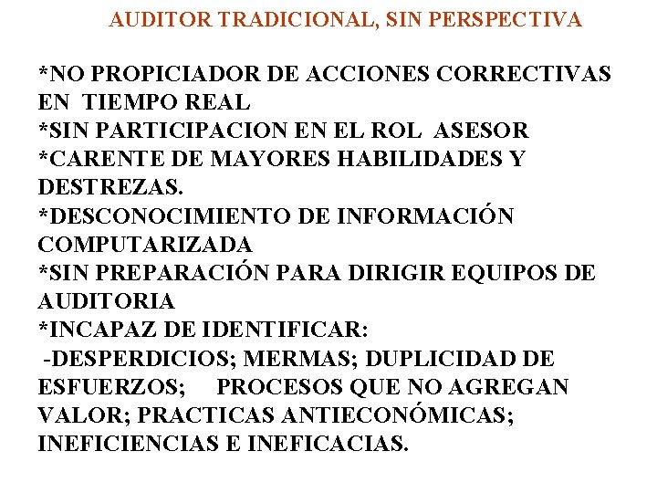 AUDITOR TRADICIONAL, SIN PERSPECTIVA *NO PROPICIADOR DE ACCIONES CORRECTIVAS EN TIEMPO REAL *SIN