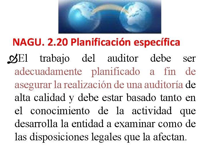 NAGU. 2. 20 Planificación específica El trabajo del auditor debe ser adecuadamente planificado a