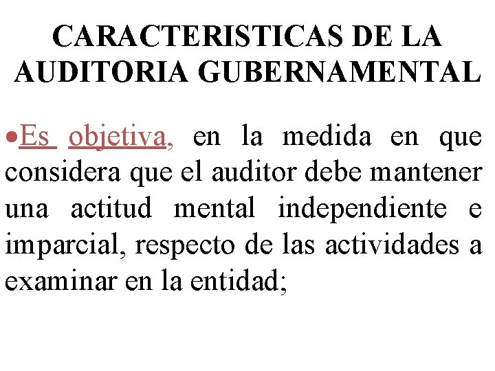 CARACTERISTICAS DE LA AUDITORIA GUBERNAMENTAL ·Es objetiva, en la medida en que considera que