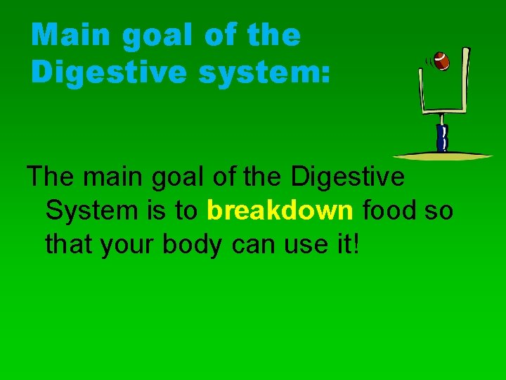 Main goal of the Digestive system: The main goal of the Digestive System is