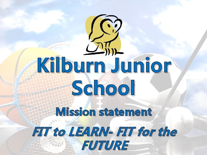 Kilburn Junior School Mission statement FIT to LEARN- FIT for the FUTURE