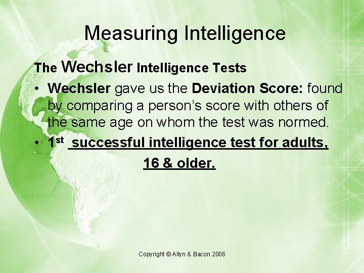 Measuring Intelligence The Wechsler Intelligence Tests • Wechsler gave us the Deviation Score: found