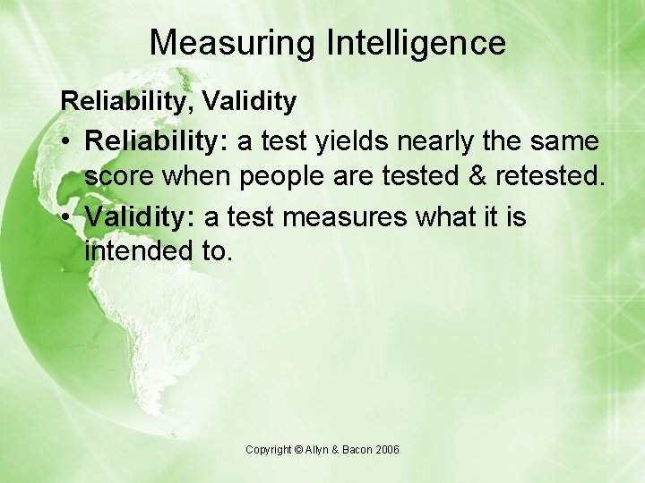 Measuring Intelligence Reliability, Validity • Reliability: a test yields nearly the same score when