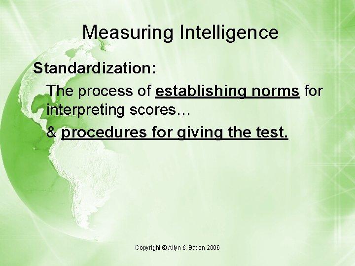 Measuring Intelligence Standardization: The process of establishing norms for interpreting scores… & procedures for