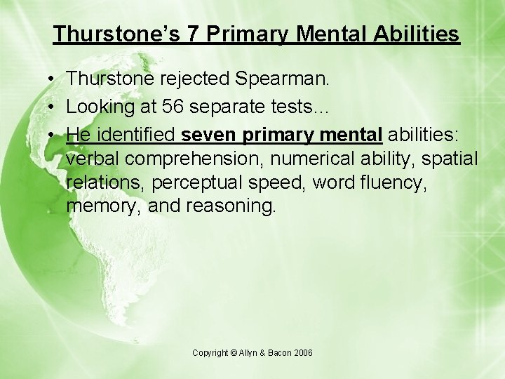 Thurstone's 7 Primary Mental Abilities • Thurstone rejected Spearman. • Looking at 56 separate