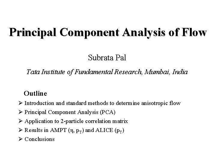 Principal Component Analysis of Flow Subrata Pal Tata Institute of Fundamental Research, Mumbai, India