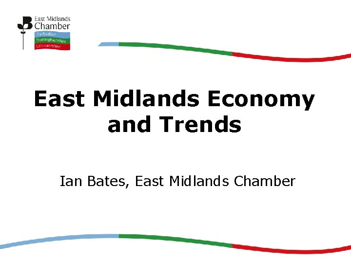 East Midlands Economy and Trends Ian Bates, East Midlands Chamber