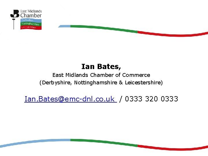 Ian Bates, East Midlands Chamber of Commerce (Derbyshire, Nottinghamshire & Leicestershire) Ian. Bates@emc-dnl. co.