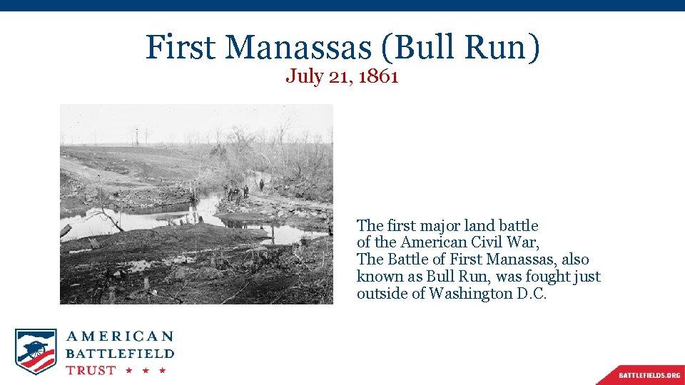 First Manassas (Bull Run) July 21, 1861 The first major land battle of the