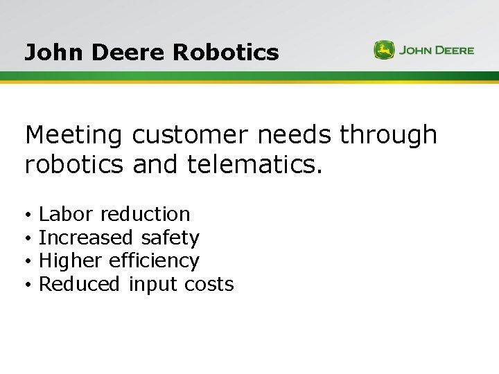 John Deere Robotics Meeting customer needs through robotics and telematics. • • Labor reduction