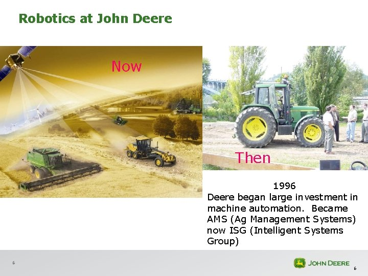 Robotics at John Deere Now Then 1996 Deere began large investment in machine automation.
