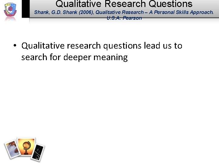 Qualitative Research Questions Shank, G. D. Shank (2006), Qualitative Research – A Personal Skills