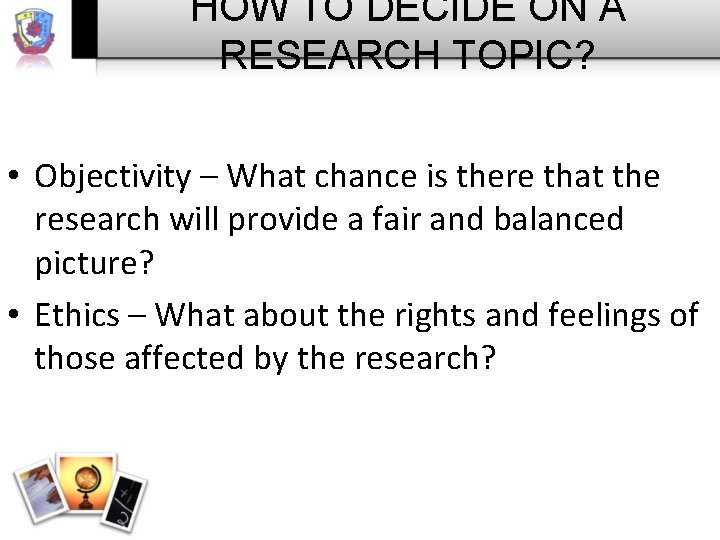 HOW TO DECIDE ON A RESEARCH TOPIC? • Objectivity – What chance is there