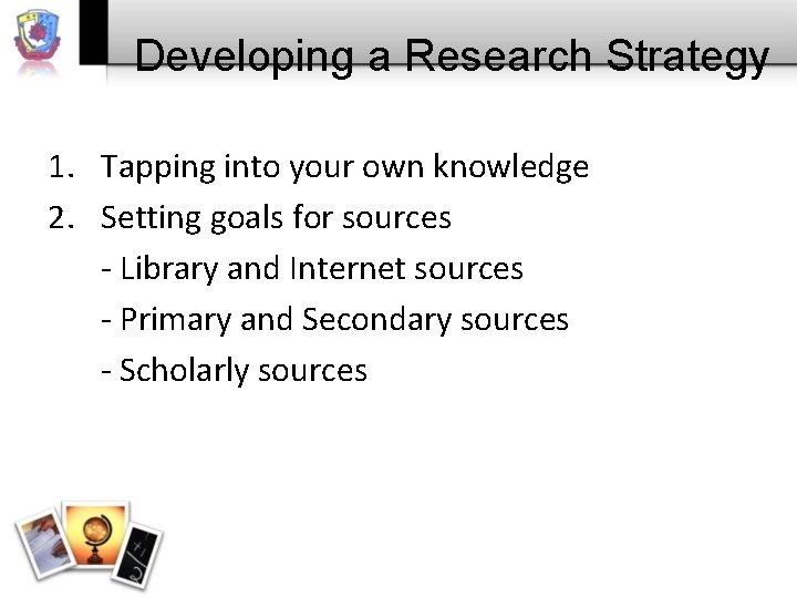 Developing a Research Strategy 1. Tapping into your own knowledge 2. Setting goals for