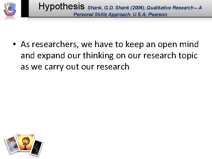 Hypothesis Shank, G. D. Shank (2006), Qualitative Research – A Personal Skills Approach. U.