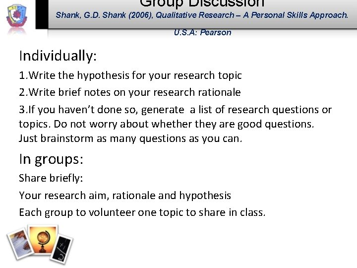 Group Discussion Shank, G. D. Shank (2006), Qualitative Research – A Personal Skills Approach.