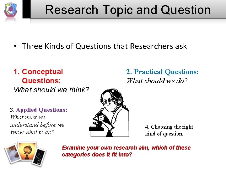 Research Topic and Question • Three Kinds of Questions that Researchers ask: 1. Conceptual