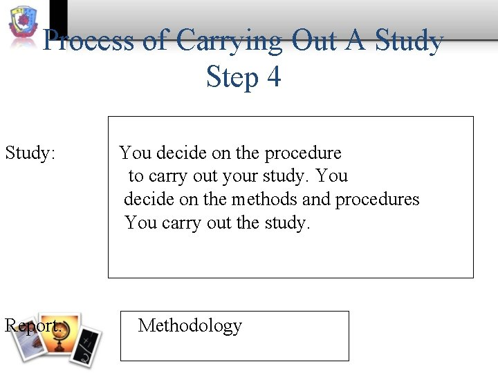 Process of Carrying Out A Study Step 4 Study: Report: You decide on the