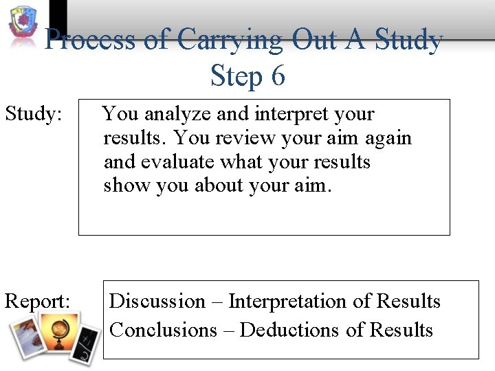 Process of Carrying Out A Study Step 6 Study: Report: You analyze and interpret