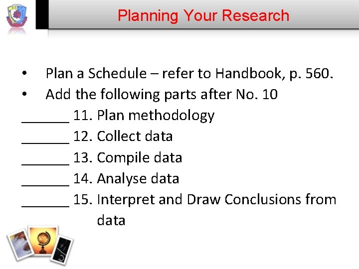 Planning Your Research • Plan a Schedule – refer to Handbook, p. 560. •
