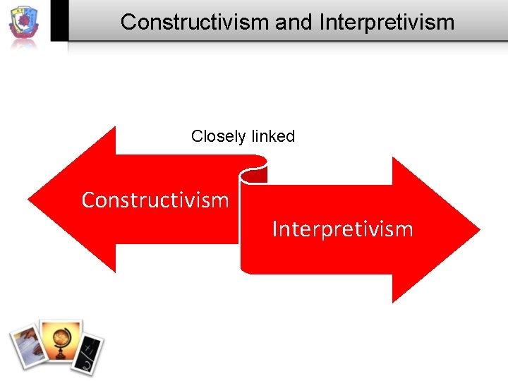 Constructivism and Interpretivism Closely linked Constructivism Interpretivism
