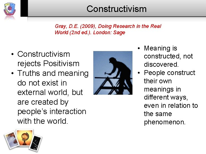Constructivism Gray, D. E. (2009), Doing Research in the Real World (2 nd ed.