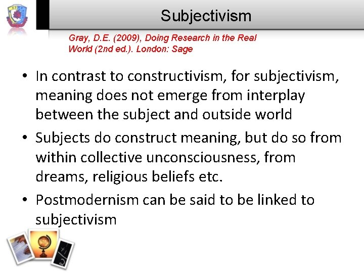 Subjectivism Gray, D. E. (2009), Doing Research in the Real World (2 nd ed.