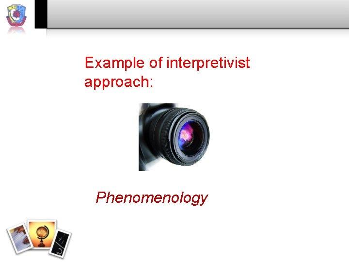 Example of interpretivist approach: Phenomenology