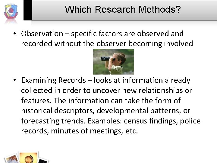Which Research Methods? • Observation – specific factors are observed and recorded without the